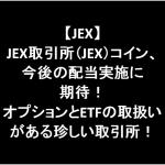 JEX取引所(JEX)コイン、今後の配当実施に期待!オプションとETFの取扱いがある珍しい取引所!
