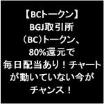 BGJ取引所(BC)トークン、80%還元で毎日配当あり!チャートが動いていない今がチャンス!