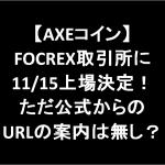 【AXEコイン】FOCREX取引所に11/15上場決定!ただ公式からのURLの案内は無し?
