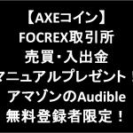 11/23まで!【AXEコイン】FOCREX売買・入出金マニュアルプレゼント!アマゾンのAudible無料登録者限定!(有料マニュアルもあり)