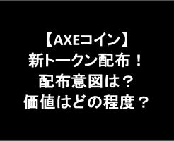 【AXEコイン】新トークン配布についてお知らせあり!配布意図は?価値はどの程度?