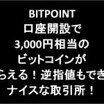 BITPOINT口座開設で3,000円相当のビットコインがもらえる!逆指値もできるナイスな取引所!