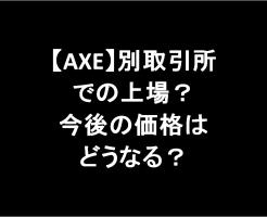【AXE】別取引所での上場を匂わす内容あり。今後の価格はどうなる?-アイキャッチ