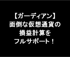 【ガーディアン】面倒な仮想通貨の損益計算をフルサポートしてくれるサービス!-アイキャッチ