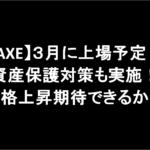 【AXE】3月に上場予定!資産保護対策も実施!価格上昇期待できるか?