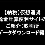 【納税】仮想通貨税金計算便利サイトのご紹介(取引所データダウンロード編)