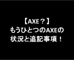 【AXE?】もうひとつのAXEの状況と追記事項についてのお知らせ!-アイキャッチ