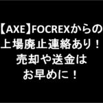 【AXE】FOCREXからの上場廃止連絡あり!売却や送金はお早めに!
