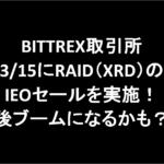 【中止】BITTREX取引所3/15にRAID(XRD)のIEOセールを実施!今後ブームになるかも?!