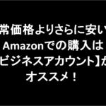 通常価格よりさらに安い!Amazonでの購入は【ビジネスアカウント】がオススメ!
