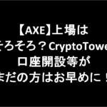 【AXE】上場はそろそろ?CryptoTower口座開設等がまだの方はお早めに!