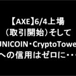 【AXE】6/4上場(取引開始)そしてUNICOIN・CryptoTowerへの信用はゼロに・・・