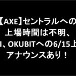 【AXE】セントラルへの上場時間は不明。UNI、OKUBITへの6/15上場アナウンスあり!