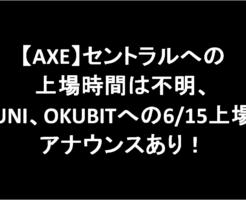 【AXE】セントラルへの上場時間は不明。UNI、OKUBITへの6/15上場アナウンスあり!-アイキャッチ