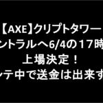 【AXE】クリプトタワーセントラルへ6/4の17時に上場決定!メンテ中で送金は出来ず・・