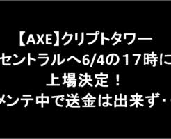 【AXE】クリプトタワーセントラルへ6/4の17時に上場決定!メンテ中で送金は出来ず・・-アイキャッチ
