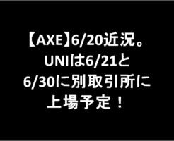 複製記事! 【AXE】6/20近況。UNIは6/21と6/30に別取引所に上場予定-あ52やっT5