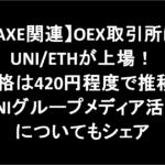 【AXE関連】OEX取引所にUNI/ETHが上場!価格は420円程度で推移。UNIグループメディア活動についてもシェア