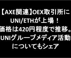 【AXE関連】OEX取引所にUNI/ETHが上場!価格は420円程度で推移。UNIグループメディア活動についてもシェア-アイキャッチ