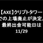 【AXE】クリプトタワーでの上場廃止が決定。最終出金可能日は11/29